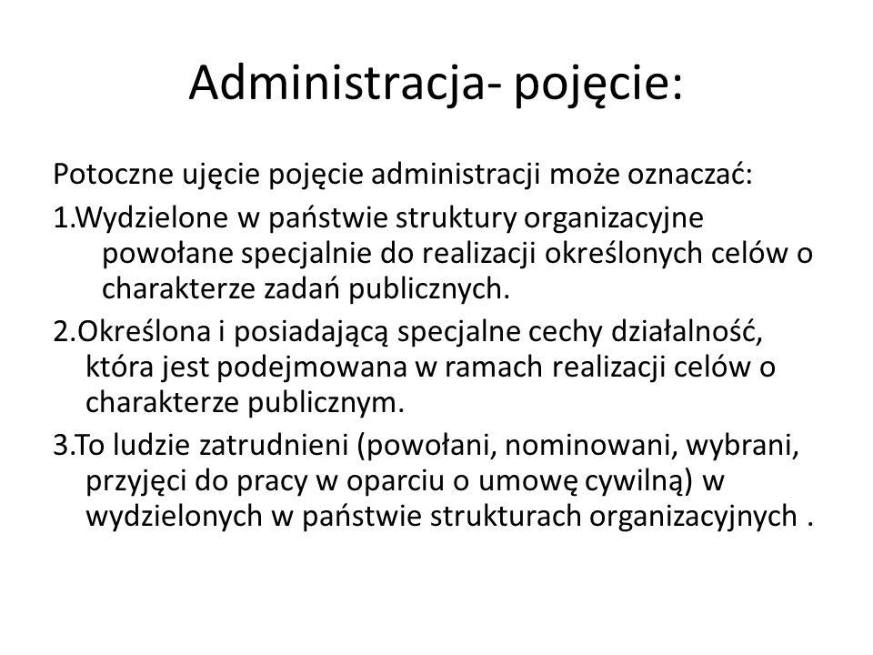 Administracja- pojęcie: Potoczne ujęcie pojęcie administracji może oznaczać: 1.Wydzielone w państwie struktury organizacyjne powołane specjalnie do realizacji określonych celów o charakterze zadań publicznych.