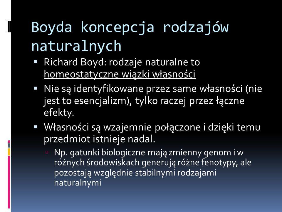 Boyda koncepcja rodzajów naturalnych  Richard Boyd: rodzaje naturalne to homeostatyczne wiązki własności  Nie są identyfikowane przez same własności (nie jest to esencjalizm), tylko raczej przez łączne efekty.