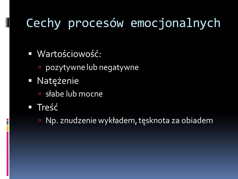 Cechy procesów emocjonalnych  Wartościowość:  pozytywne lub negatywne  Natężenie  słabe lub mocne  Treść  Np.
