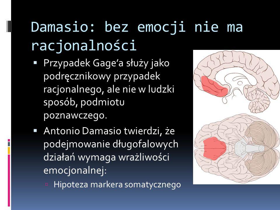 Damasio: bez emocji nie ma racjonalności  Przypadek Gage'a służy jako podręcznikowy przypadek racjonalnego, ale nie w ludzki sposób, podmiotu poznawczego.
