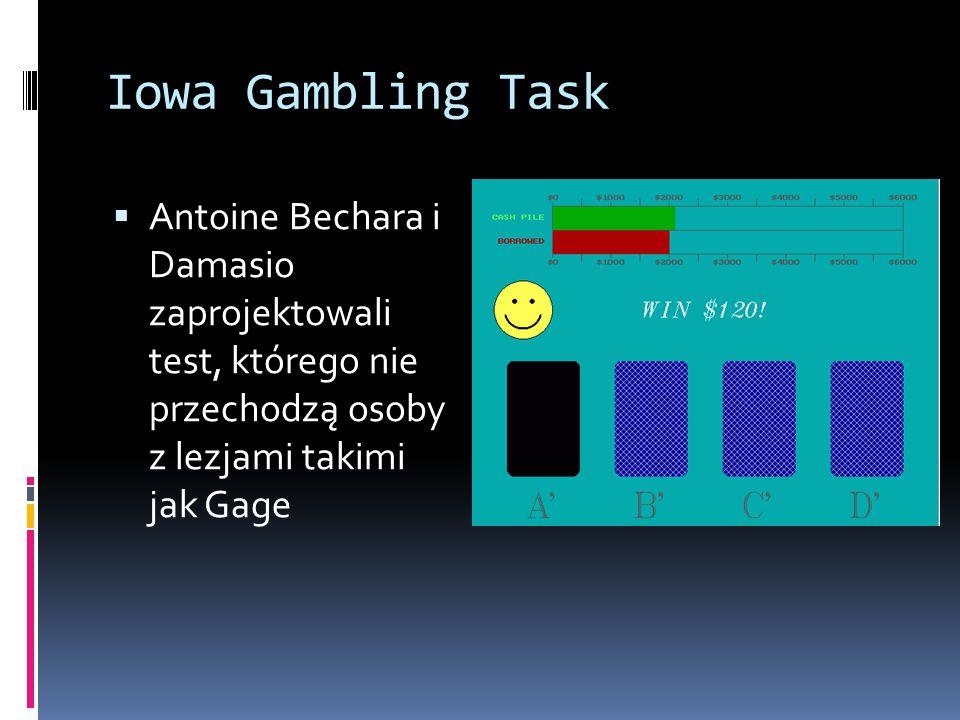 Iowa Gambling Task  Antoine Bechara i Damasio zaprojektowali test, którego nie przechodzą osoby z lezjami takimi jak Gage