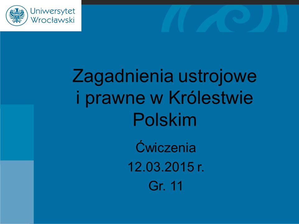 Zagadnienia ustrojowe i prawne w Królestwie Polskim Ćwiczenia 12.03.2015 r. Gr. 11