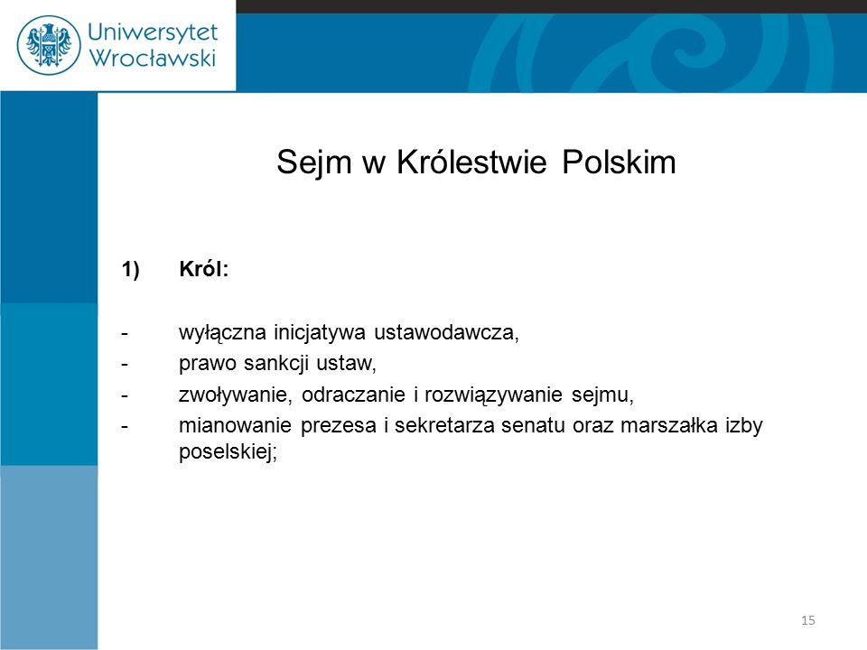 Sejm w Królestwie Polskim 1)Król: -wyłączna inicjatywa ustawodawcza, -prawo sankcji ustaw, -zwoływanie, odraczanie i rozwiązywanie sejmu, -mianowanie