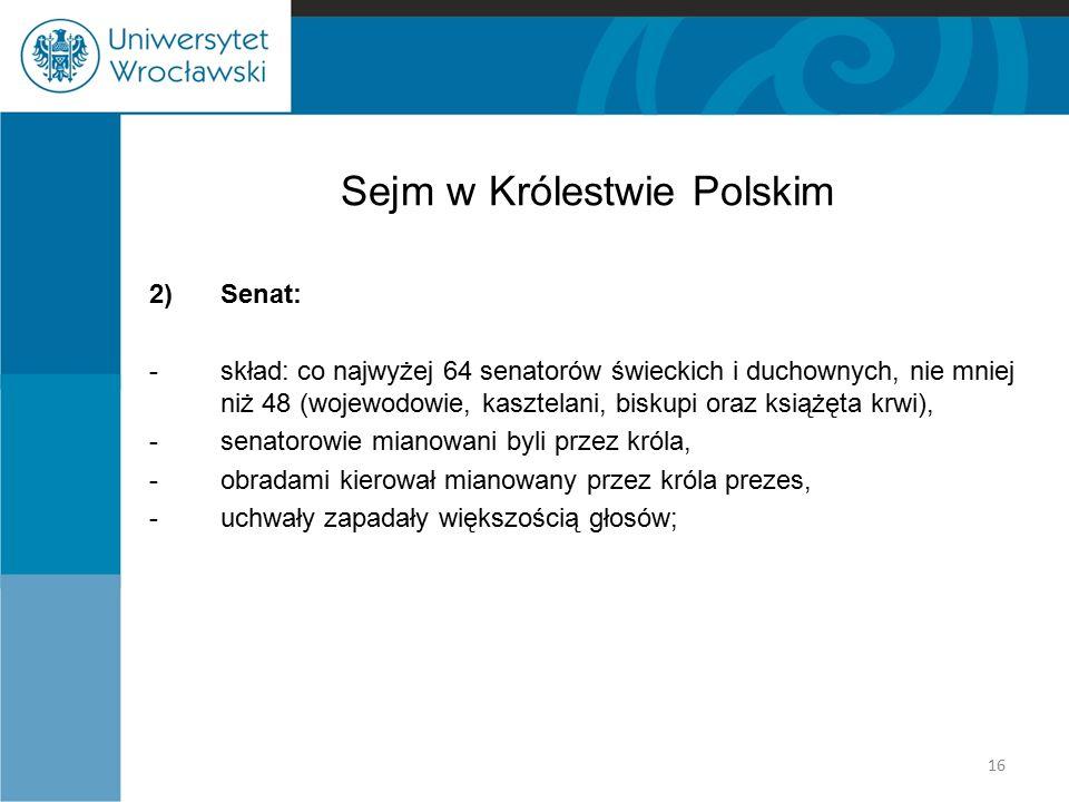 Sejm w Królestwie Polskim 2)Senat: -skład: co najwyżej 64 senatorów świeckich i duchownych, nie mniej niż 48 (wojewodowie, kasztelani, biskupi oraz ks