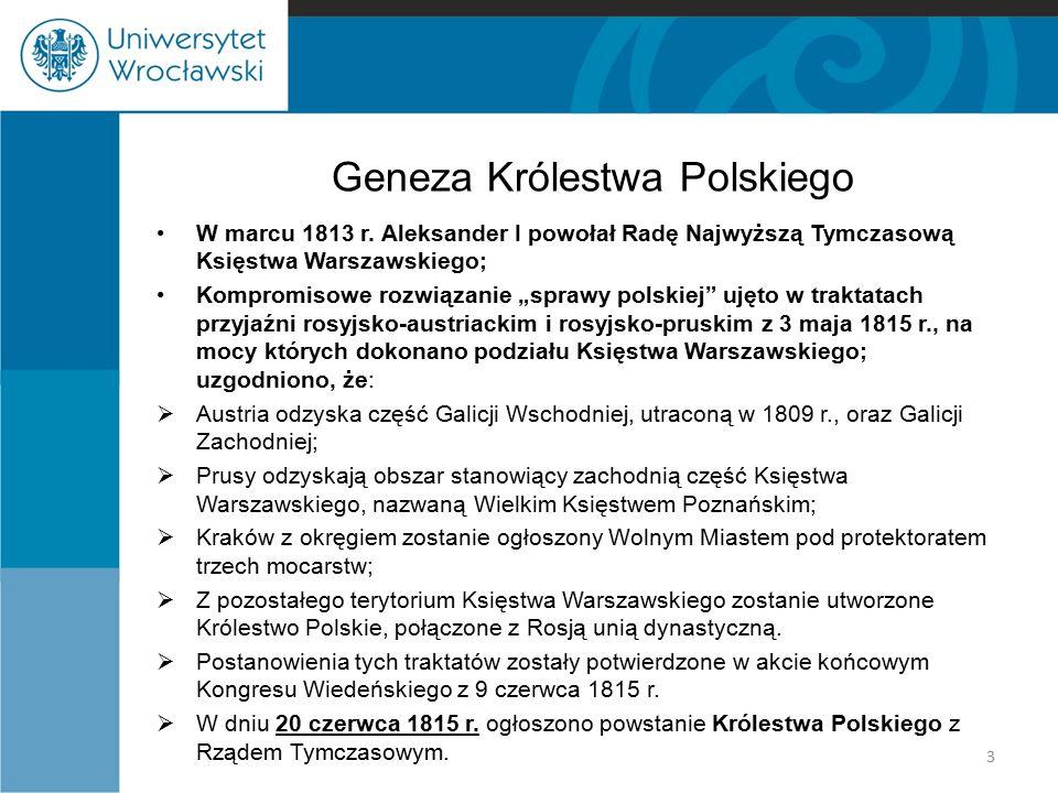 Periodyzacja KRÓLESTWA POLSKIEGO  Era konstytucyjna Królestwa Polskiego: od nadania konstytucji przez Aleksandra I (podpisana w dniu 27 listopada 1815 r., weszła w życie w dniu 24 grudnia 1815 r.) do upadku Powstania Listopadowego;  Ograniczanie odrębności Królestwa Polskiego: od nadania Statutu Organicznego z 26 lutego 1832 r.