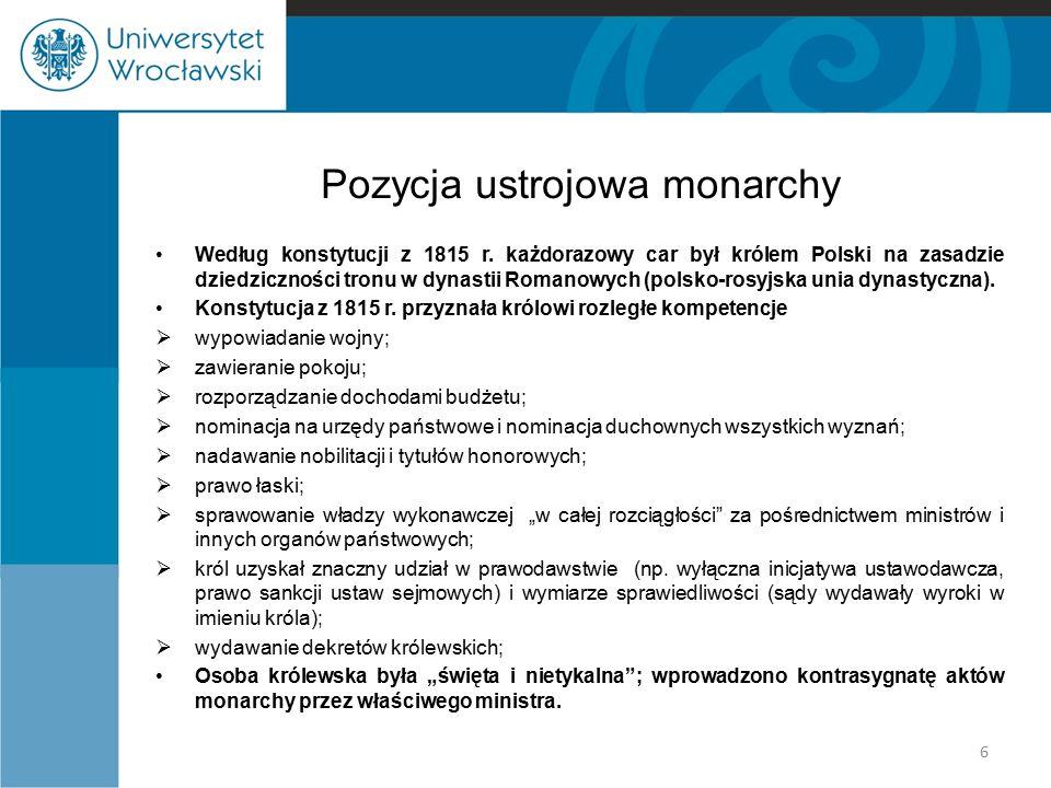 Pozycja ustrojowa monarchy Według konstytucji z 1815 r. każdorazowy car był królem Polski na zasadzie dziedziczności tronu w dynastii Romanowych (pols