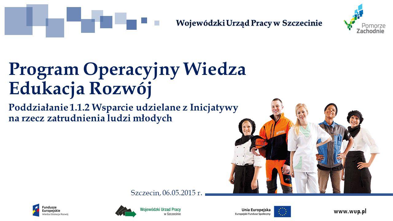 www.wup.pl Poddziałanie 1.1.2 Wsparcie udzielane z Inicjatywy na rzecz zatrudnienia ludzi młodych Program Operacyjny Wiedza Edukacja Rozwój Szczecin, 06.05.2015 r.