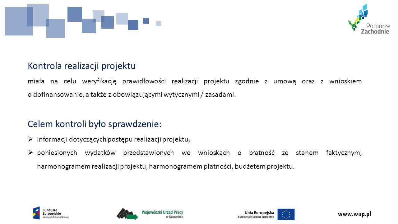 www.wup.pl Kontrola realizacji projektu miała na celu weryfikację prawidłowości realizacji projektu zgodnie z umową oraz z wnioskiem o dofinansowanie, a także z obowiązującymi wytycznymi / zasadami.