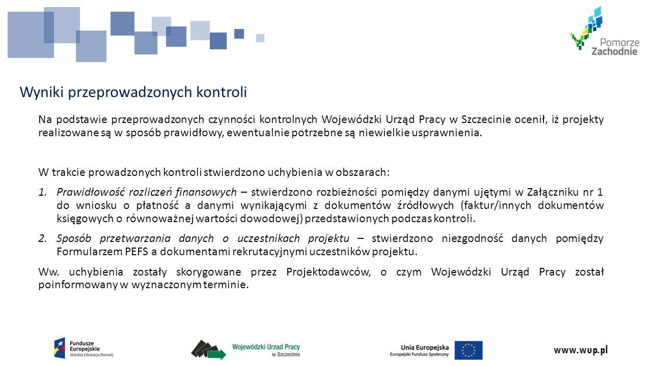 www.wup.pl Wyniki przeprowadzonych kontroli Na podstawie przeprowadzonych czynności kontrolnych Wojewódzki Urząd Pracy w Szczecinie ocenił, iż projekty realizowane są w sposób prawidłowy, ewentualnie potrzebne są niewielkie usprawnienia.