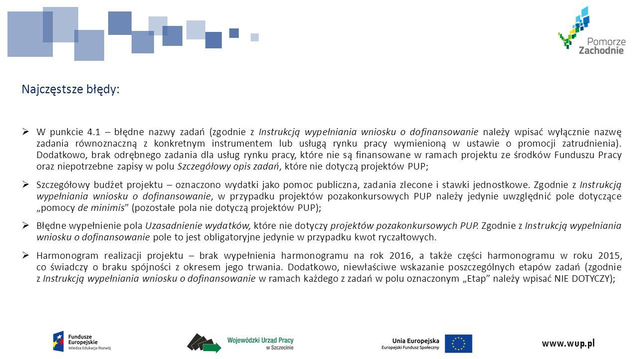 www.wup.pl Najczęstsze błędy:  W punkcie 4.1 – błędne nazwy zadań (zgodnie z Instrukcją wypełniania wniosku o dofinansowanie należy wpisać wyłącznie nazwę zadania równoznaczną z konkretnym instrumentem lub usługą rynku pracy wymienioną w ustawie o promocji zatrudnienia).