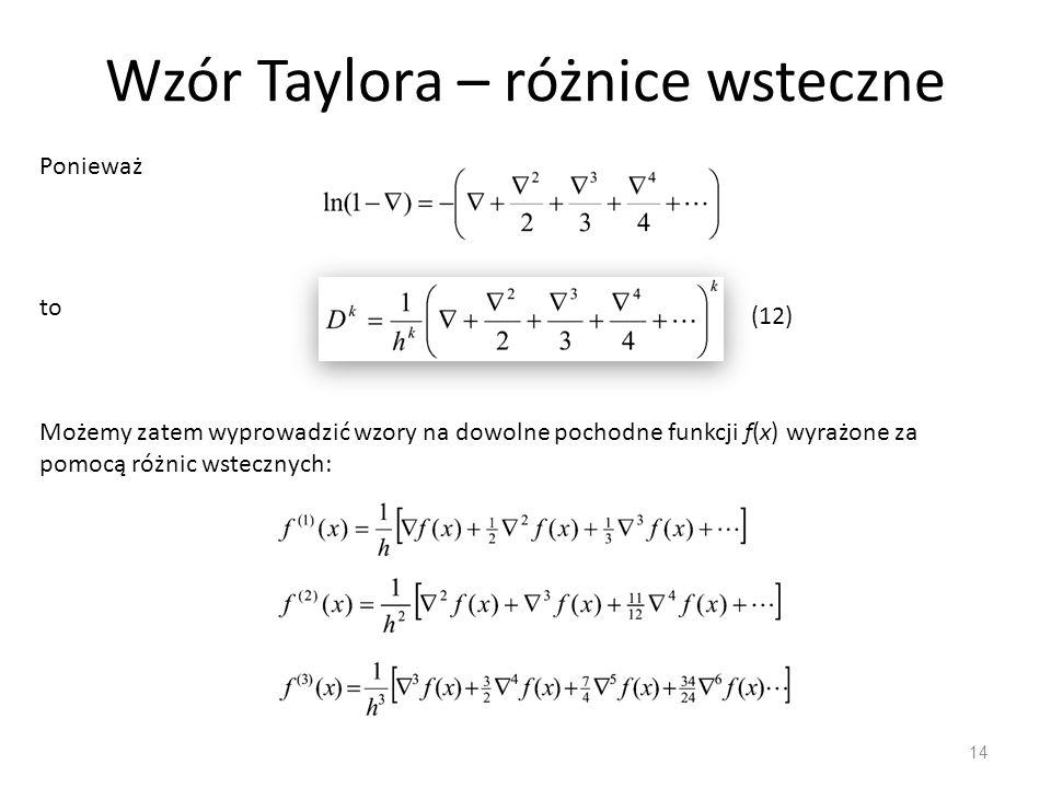 Wzór Taylora – różnice wsteczne 14 Możemy zatem wyprowadzić wzory na dowolne pochodne funkcji f(x) wyrażone za pomocą różnic wstecznych: Ponieważ to (