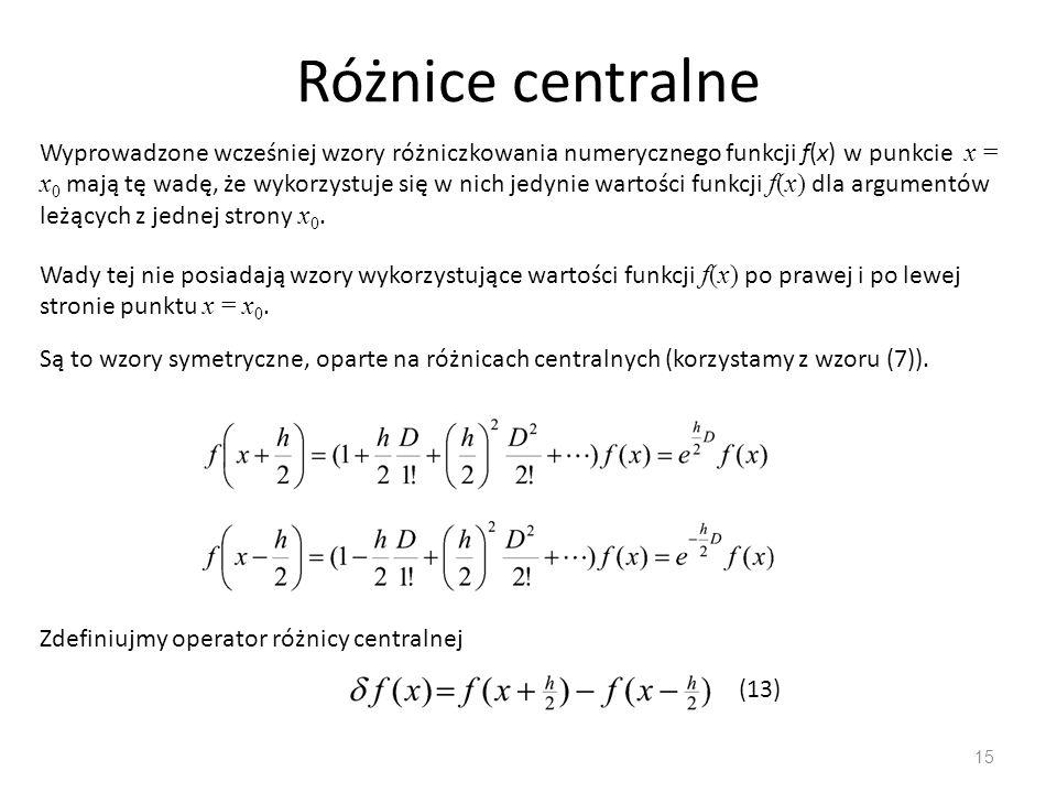 Różnice centralne 15 Wyprowadzone wcześniej wzory różniczkowania numerycznego funkcji f(x) w punkcie x = x 0 mają tę wadę, że wykorzystuje się w nich