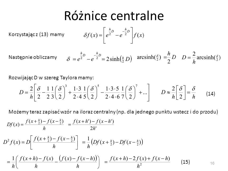 Różnice centralne 16 Korzystając z (13) mamy Następnie obliczamy Rozwijając D w szereg Taylora mamy: (14) Możemy teraz zapisać wzór na iloraz centraln