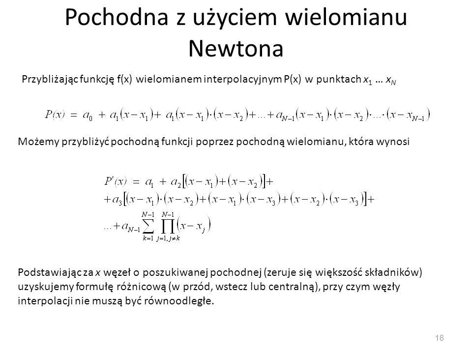 Pochodna z użyciem wielomianu Newtona 18 Przybliżając funkcję f(x) wielomianem interpolacyjnym P(x) w punktach x 1 … x N Możemy przybliżyć pochodną fu