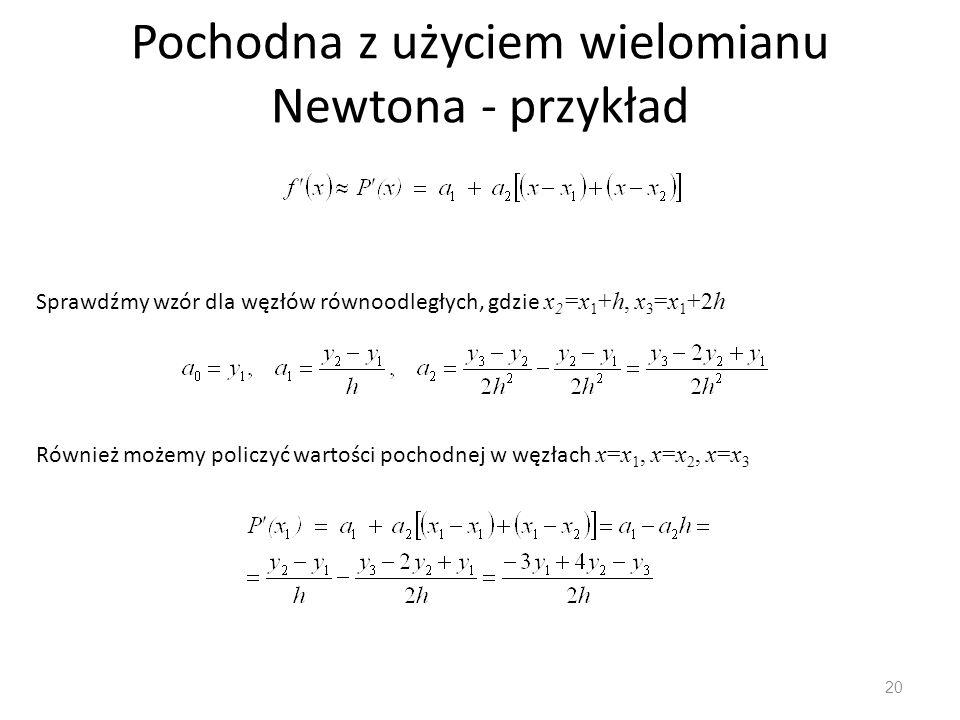 Pochodna z użyciem wielomianu Newtona - przykład 20 Sprawdźmy wzór dla węzłów równoodległych, gdzie x 2 =x 1 +h, x 3 =x 1 +2h Również możemy policzyć