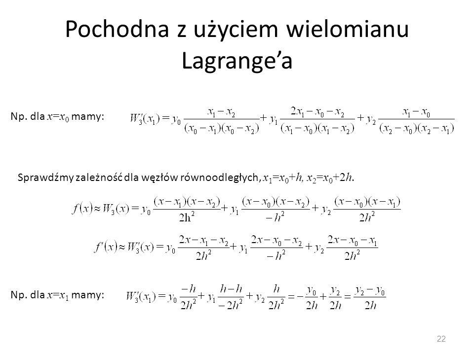 Pochodna z użyciem wielomianu Lagrange'a 22 Sprawdźmy zależność dla węzłów równoodległych, x 1 =x 0 +h, x 2 =x 0 +2h. Np. dla x=x 1 mamy: Np. dla x=x
