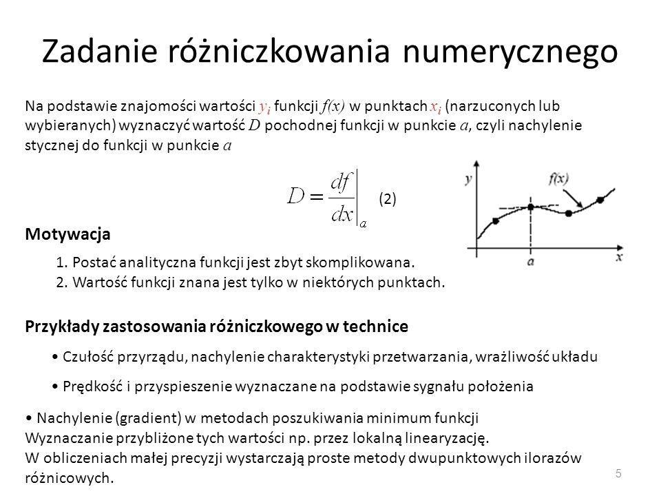 Zadanie różniczkowania numerycznego 5 Na podstawie znajomości wartości y i funkcji f(x) w punktach x i (narzuconych lub wybieranych) wyznaczyć wartość