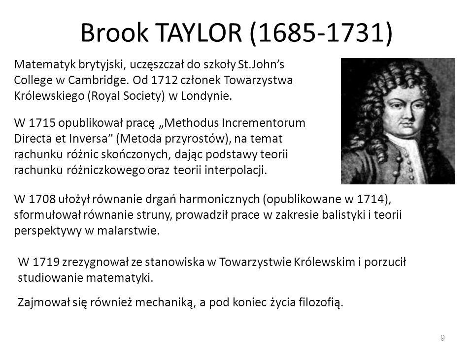 Brook TAYLOR (1685-1731) 9 Matematyk brytyjski, uczęszczał do szkoły St.John's College w Cambridge. Od 1712 członek Towarzystwa Królewskiego (Royal So