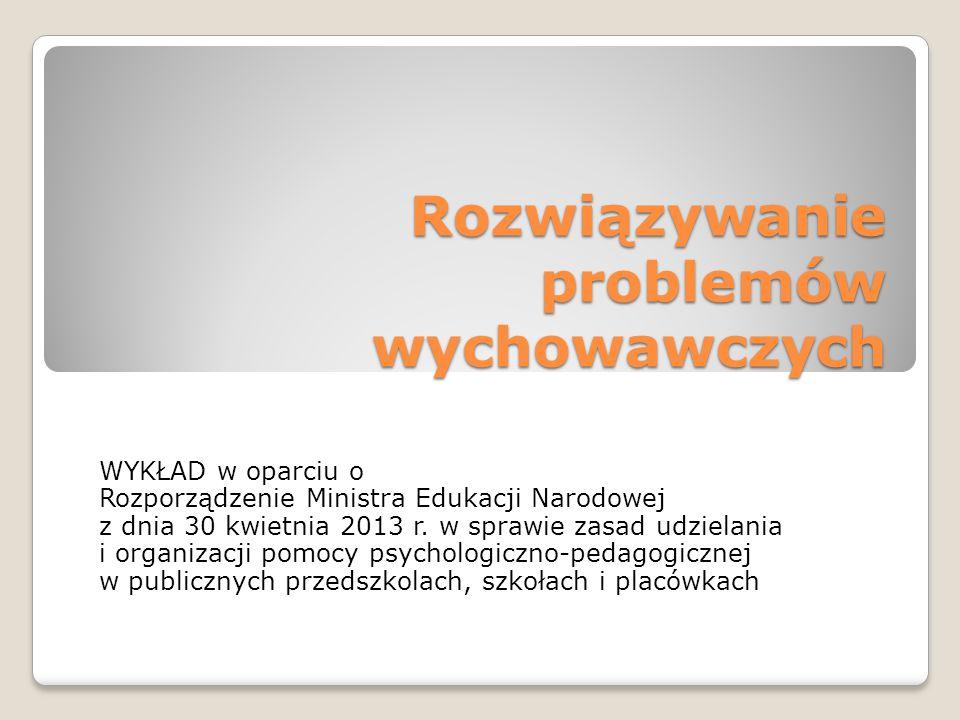 Rozwiązywanie problemów wychowawczych WYKŁAD w oparciu o Rozporządzenie Ministra Edukacji Narodowej z dnia 30 kwietnia 2013 r.