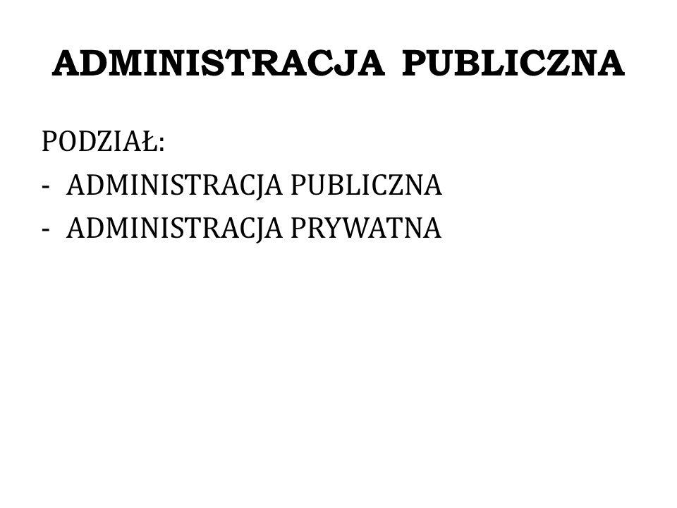 ADMINISTRACJA PUBLICZNA Podział administracji publicznej: 1.Administracja władcza; 2.Administracja nie-władcza.
