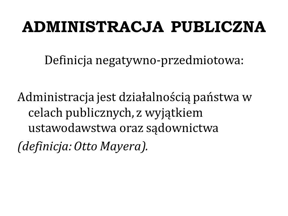 ADMINISTRACJA PUBLICZNA Definicja negatywno-podmiotowa: Administracja jest działalnością organów publicznych, które nie są organami ustawodawczymi i sądowymi
