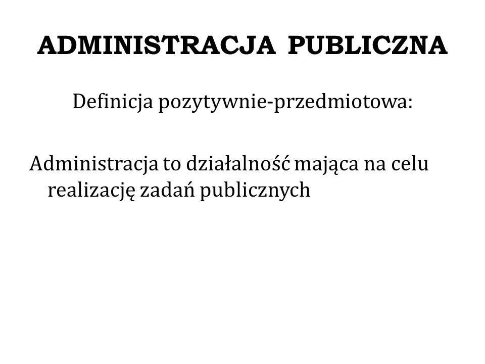 ADMINISTRACJA PUBLICZNA Definicja pozytywno-podmiotowa: Administracja to działalność organów administracyjnych