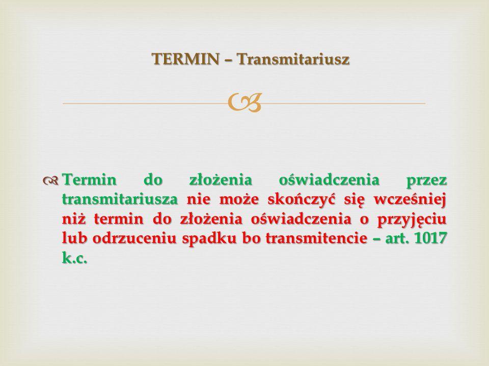   Termin do złożenia oświadczenia przez transmitariusza nie może skończyć się wcześniej niż termin do złożenia oświadczenia o przyjęciu lub odrzuceniu spadku bo transmitencie – art.