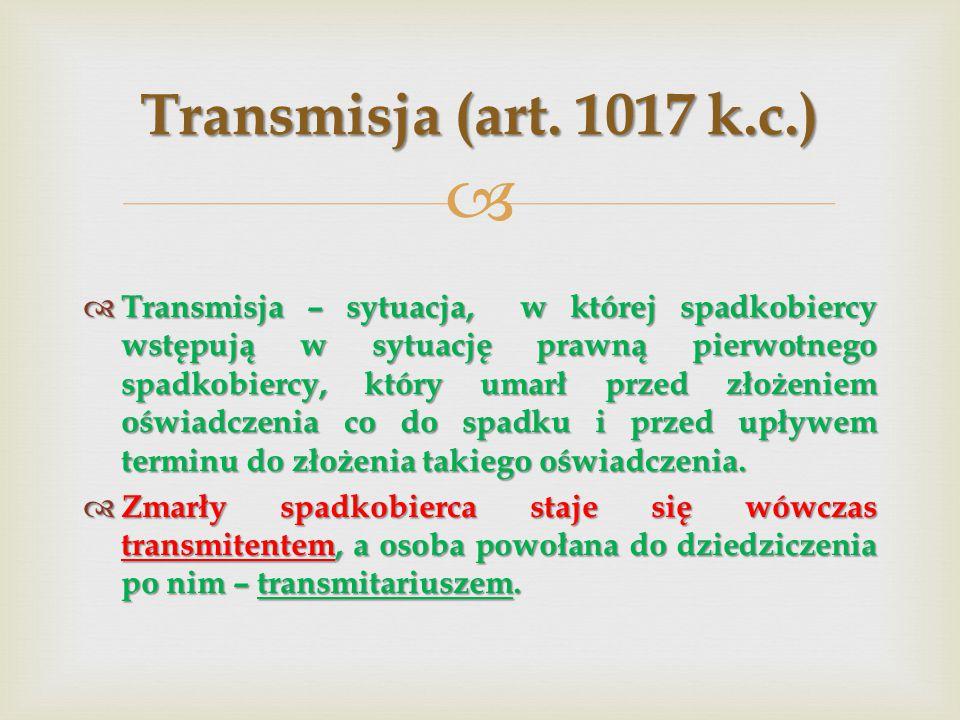   Transmisja – sytuacja, w której spadkobiercy wstępują w sytuację prawną pierwotnego spadkobiercy, który umarł przed złożeniem oświadczenia co do spadku i przed upływem terminu do złożenia takiego oświadczenia.