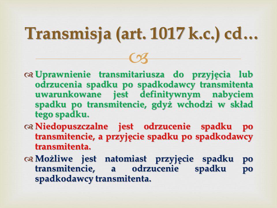   Uprawnienie transmitariusza do przyjęcia lub odrzucenia spadku po spadkodawcy transmitenta uwarunkowane jest definitywnym nabyciem spadku po transmitencie, gdyż wchodzi w skład tego spadku.