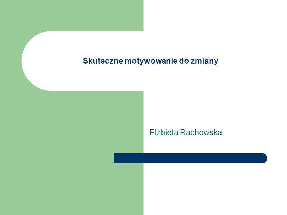 Skuteczne motywowanie do zmiany Elżbieta Rachowska