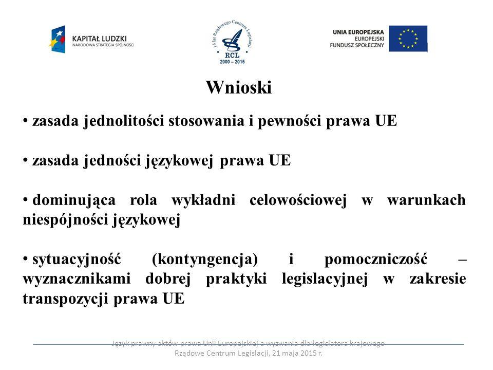 Wnioski zasada jednolitości stosowania i pewności prawa UE zasada jedności językowej prawa UE dominująca rola wykładni celowościowej w warunkach niesp