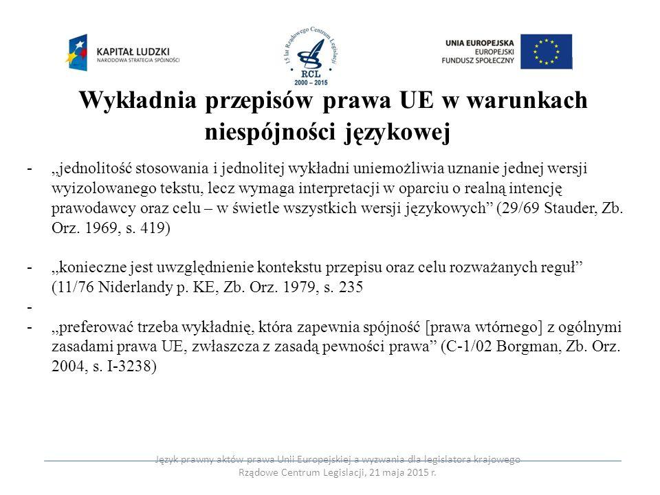 Procedura postępowania w warunkach niespójności językowej – C-261/09 i C-458/08 Zurita identyfikacja celu regulacji identyfikacja najistotniejszej normy prawnej i ram jej stosowania identyfikacja kontekstu stosowania norm, której norma ta jest częścią reiteracja drugiego działania i konkluzja materialna identyfikacja konsekwencji interpretacyjnych Język prawny aktów prawa Unii Europejskiej a wyzwania dla legislatora krajowego Rządowe Centrum Legislacji, 21 maja 2015 r.