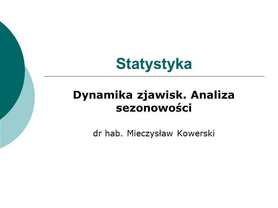 Statystyka Dynamika zjawisk. Analiza sezonowości dr hab. Mieczysław Kowerski