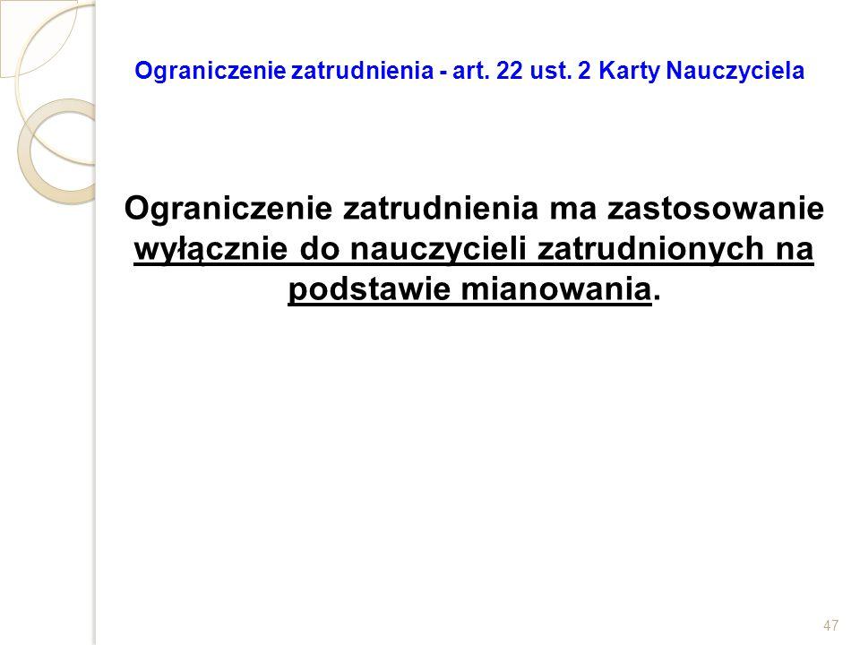 Ograniczenie zatrudnienia - art. 22 ust. 2 Karty Nauczyciela Ograniczenie zatrudnienia ma zastosowanie wyłącznie do nauczycieli zatrudnionych na podst