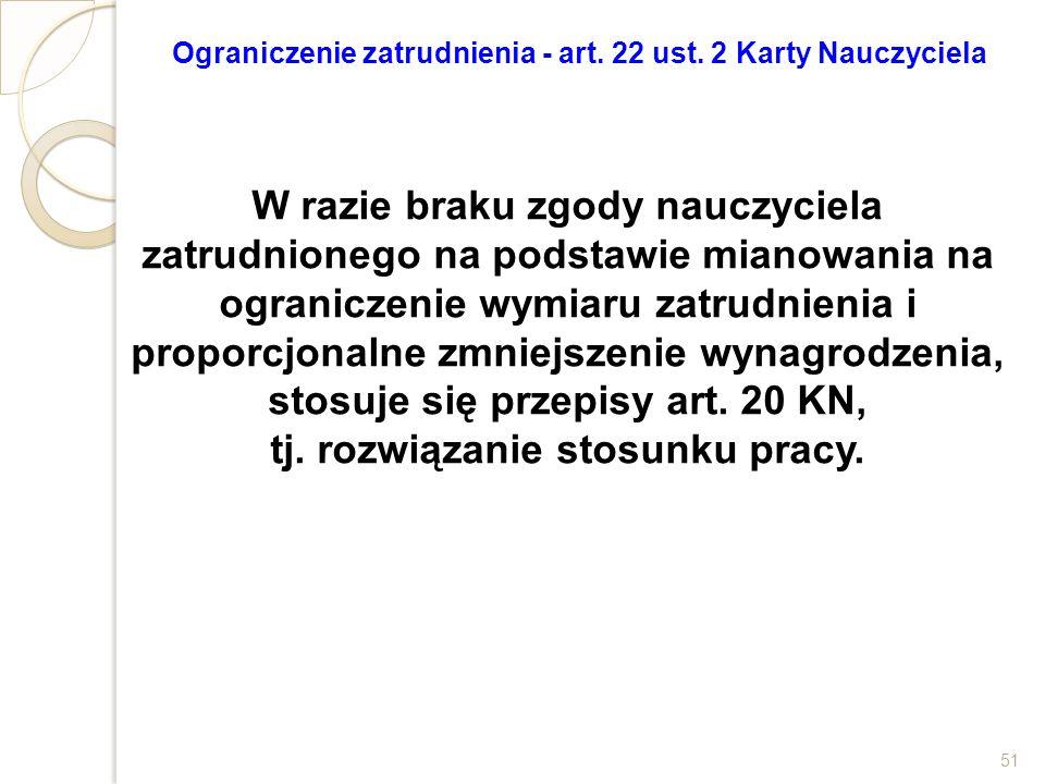 Ograniczenie zatrudnienia - art. 22 ust. 2 Karty Nauczyciela W razie braku zgody nauczyciela zatrudnionego na podstawie mianowania na ograniczenie wym