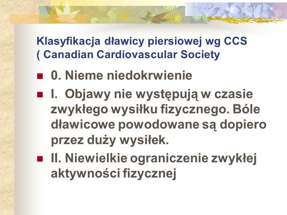 Klasyfikacja dławicy piersiowej wg CCS ( Canadian Cardiovascular Society 0. Nieme niedokrwienie I. Objawy nie występują w czasie zwykłego wysiłku fizy