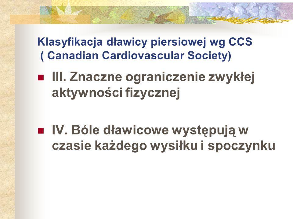 Klasyfikacja dławicy piersiowej wg CCS ( Canadian Cardiovascular Society) III. Znaczne ograniczenie zwykłej aktywności fizycznej IV. Bóle dławicowe wy