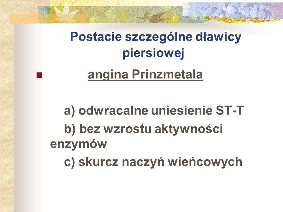 Postacie szczególne dławicy piersiowej angina Prinzmetala a) odwracalne uniesienie ST-T b) bez wzrostu aktywności enzymów c) skurcz naczyń wieńcowych