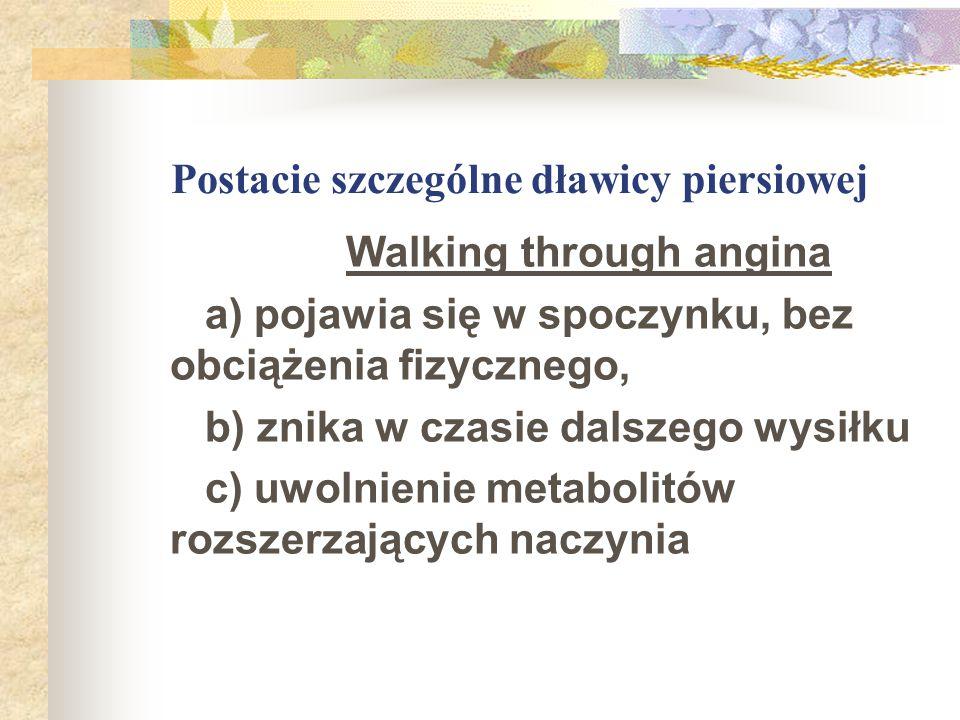 Postacie szczególne dławicy piersiowej Walking through angina a) pojawia się w spoczynku, bez obciążenia fizycznego, b) znika w czasie dalszego wysiłk