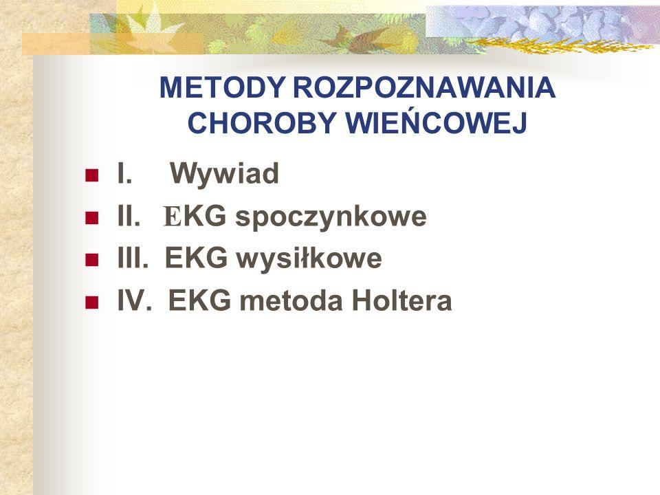 METODY ROZPOZNAWANIA CHOROBY WIEŃCOWEJ I. Wywiad II. E KG spoczynkowe III. EKG wysiłkowe IV. EKG metoda Holtera