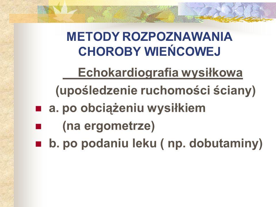 METODY ROZPOZNAWANIA CHOROBY WIEŃCOWEJ Echokardiografia wysiłkowa (upośledzenie ruchomości ściany) a. po obciążeniu wysiłkiem (na ergometrze) b. po po