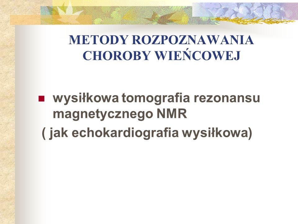 METODY ROZPOZNAWANIA CHOROBY WIEŃCOWEJ wysiłkowa tomografia rezonansu magnetycznego NMR ( jak echokardiografia wysiłkowa)