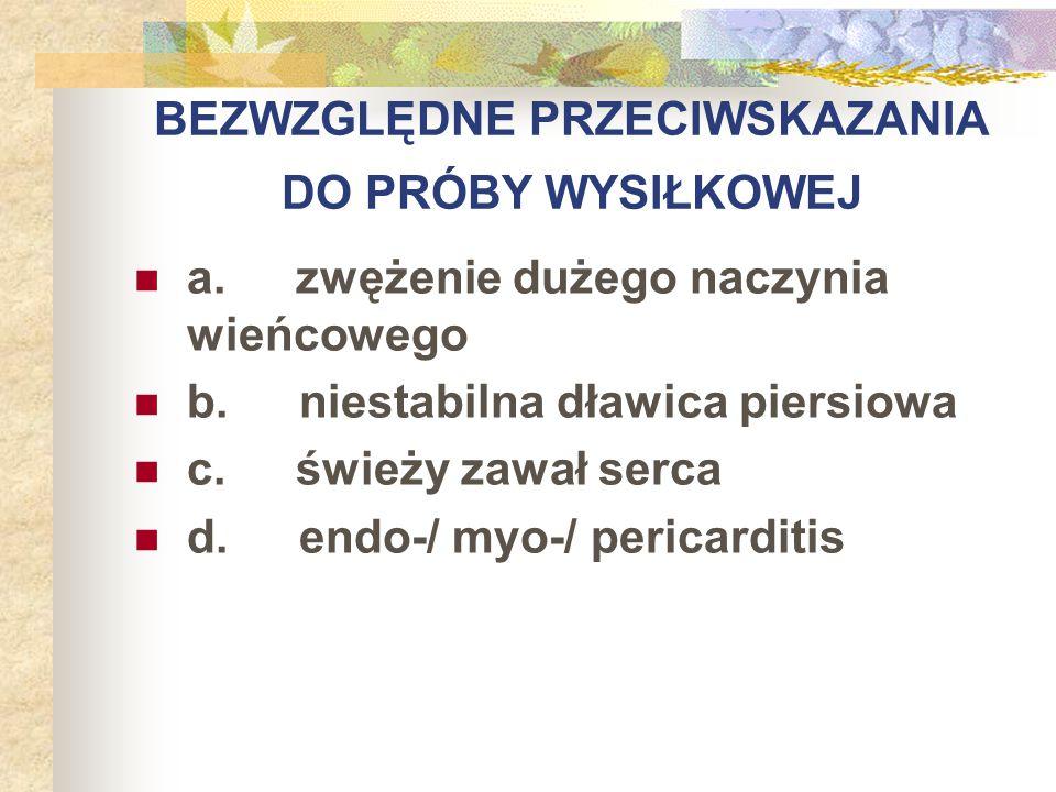 BEZWZGLĘDNE PRZECIWSKAZANIA DO PRÓBY WYSIŁKOWEJ a. zwężenie dużego naczynia wieńcowego b. niestabilna dławica piersiowa c. świeży zawał serca d. endo-