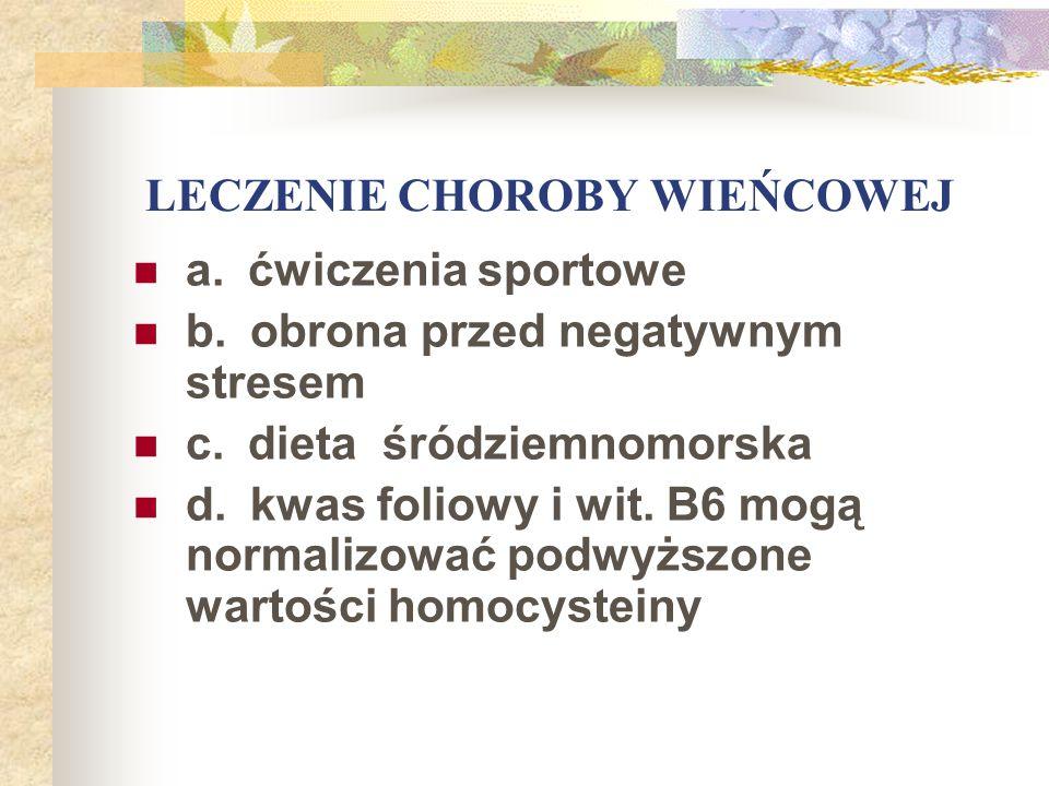 LECZENIE CHOROBY WIEŃCOWEJ a. ćwiczenia sportowe b. obrona przed negatywnym stresem c. dieta śródziemnomorska d. kwas foliowy i wit. B6 mogą normalizo