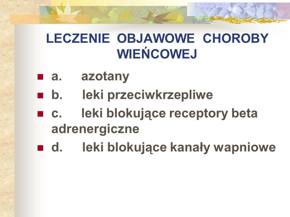 LECZENIE OBJAWOWE CHOROBY WIEŃCOWEJ a. azotany b. leki przeciwkrzepliwe c. leki blokujące receptory beta adrenergiczne d. leki blokujące kanały wapnio
