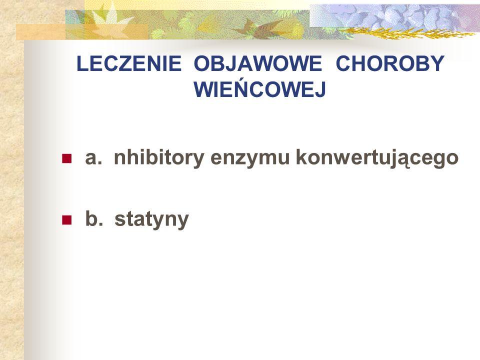 LECZENIE OBJAWOWE CHOROBY WIEŃCOWEJ a. nhibitory enzymu konwertującego b. statyny
