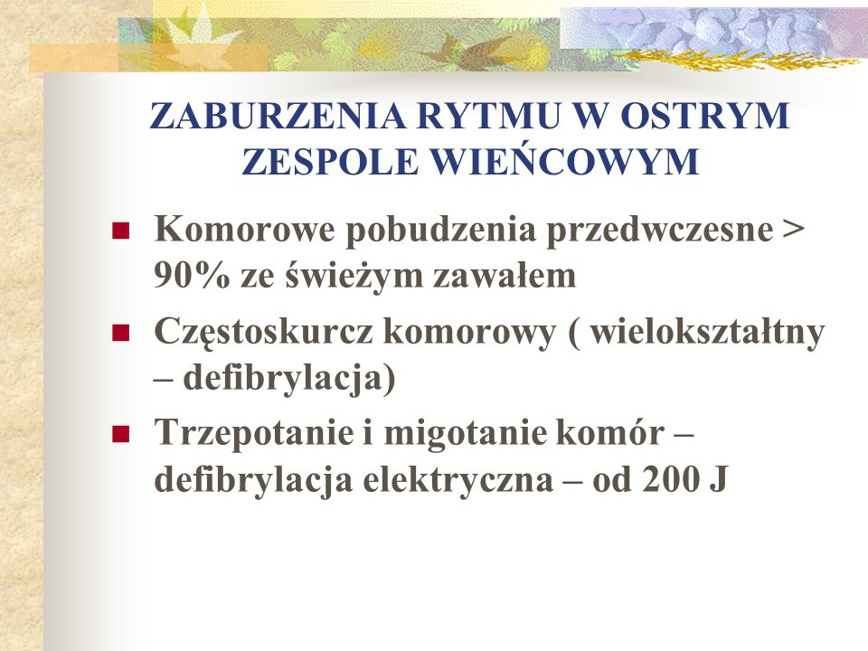 ZABURZENIA RYTMU W OSTRYM ZESPOLE WIEŃCOWYM Komorowe pobudzenia przedwczesne > 90% ze świeżym zawałem Częstoskurcz komorowy ( wielokształtny – defibry