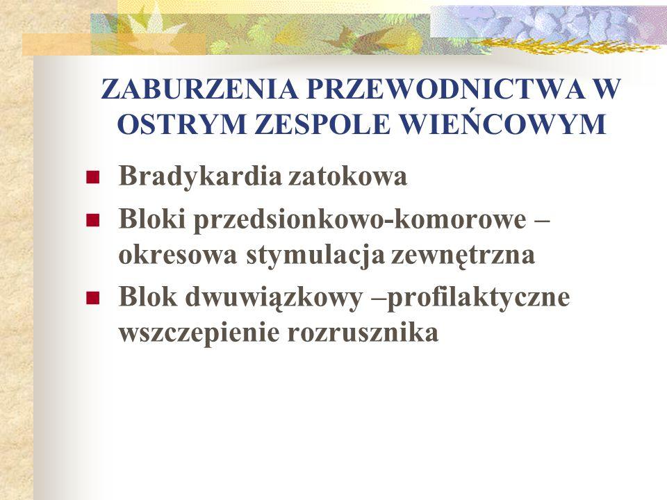 ZABURZENIA PRZEWODNICTWA W OSTRYM ZESPOLE WIEŃCOWYM Bradykardia zatokowa Bloki przedsionkowo-komorowe – okresowa stymulacja zewnętrzna Blok dwuwiązkow
