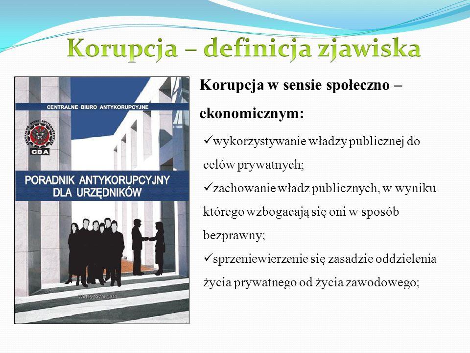 Korupcja w sensie społeczno – ekonomicznym: wykorzystywanie władzy publicznej do celów prywatnych; zachowanie władz publicznych, w wyniku którego wzbo