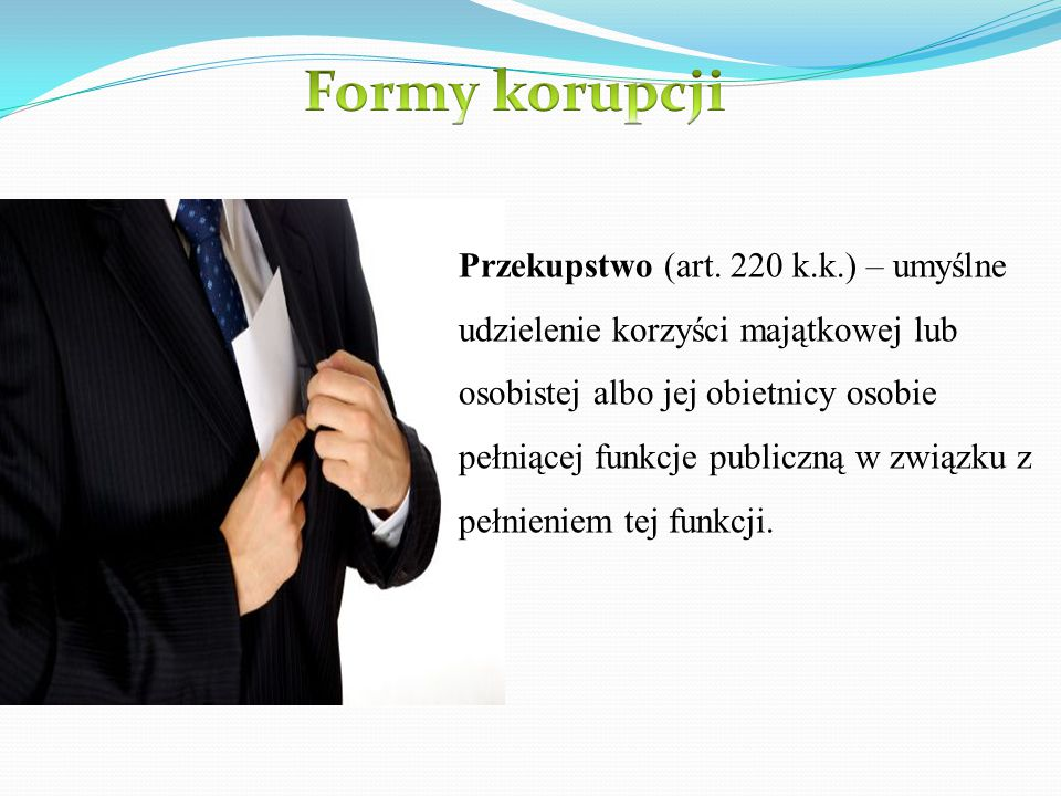 Przekupstwo (art. 220 k.k.) – umyślne udzielenie korzyści majątkowej lub osobistej albo jej obietnicy osobie pełniącej funkcje publiczną w związku z p
